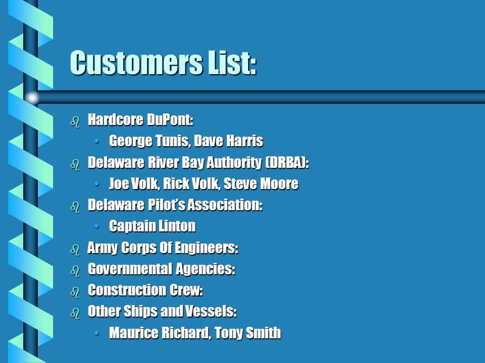 Customers List: b Hardcore DuPont: George Tunis, Dave HarrisGeorge Tunis, Dave Harris b Delaware River Bay Authority (DRBA): Joe Volk, Rick Volk, Steve MooreJoe Volk, Rick Volk, Steve Moore b Delaware Pilot's Association: Captain LintonCaptain Linton b Army Corps Of Engineers: b Governmental Agencies: b Construction Crew: b Other Ships and Vessels: Maurice Richard, Tony SmithMaurice Richard, Tony Smith