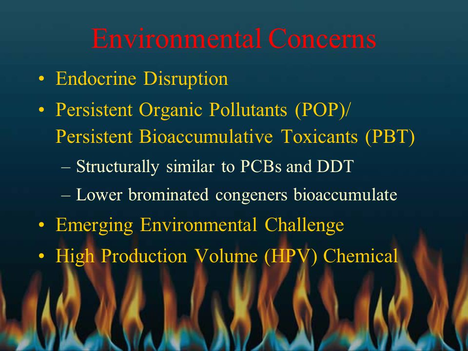 Environmental Concerns Endocrine Disruption Persistent Organic Pollutants (POP)/ Persistent Bioaccumulative Toxicants (PBT) –Structurally similar to P