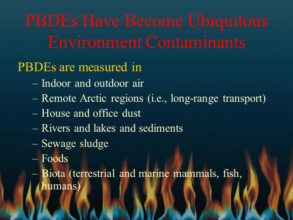 PBDEs Have Become Ubiquitous Environment Contaminants PBDEs are measured in –Indoor and outdoor air –Remote Arctic regions (i.e., long-range transport