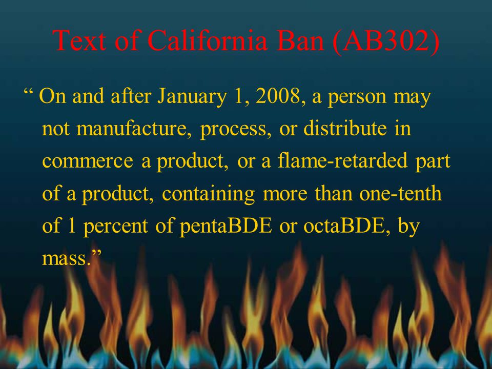 "Text of California Ban (AB302) "" On and after January 1, 2008, a person may not manufacture, process, or distribute in commerce a product, or a flame-"