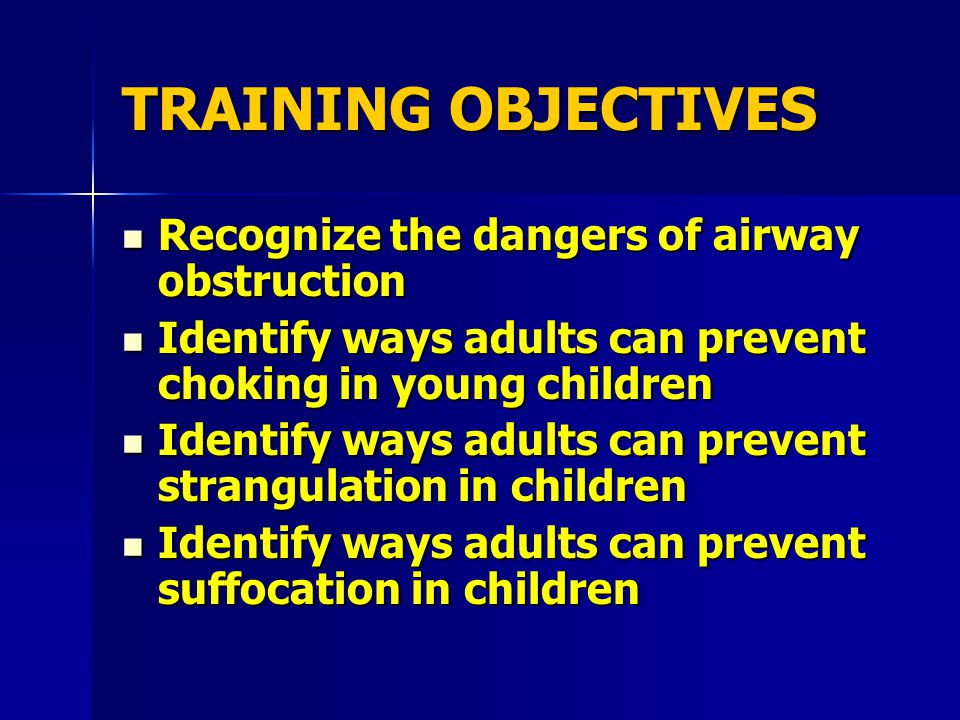 TRAINING OBJECTIVES Recognize the dangers of airway obstruction Recognize the dangers of airway obstruction Identify ways adults can prevent choking in young children Identify ways adults can prevent choking in young children Identify ways adults can prevent strangulation in children Identify ways adults can prevent strangulation in children Identify ways adults can prevent suffocation in children Identify ways adults can prevent suffocation in children