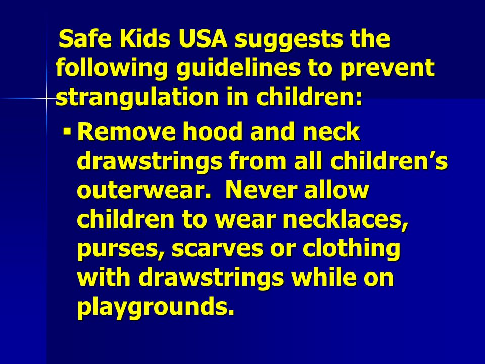 Safe Kids USA suggests the following guidelines to prevent strangulation in children: Safe Kids USA suggests the following guidelines to prevent strangulation in children:  Remove hood and neck drawstrings from all children's outerwear.
