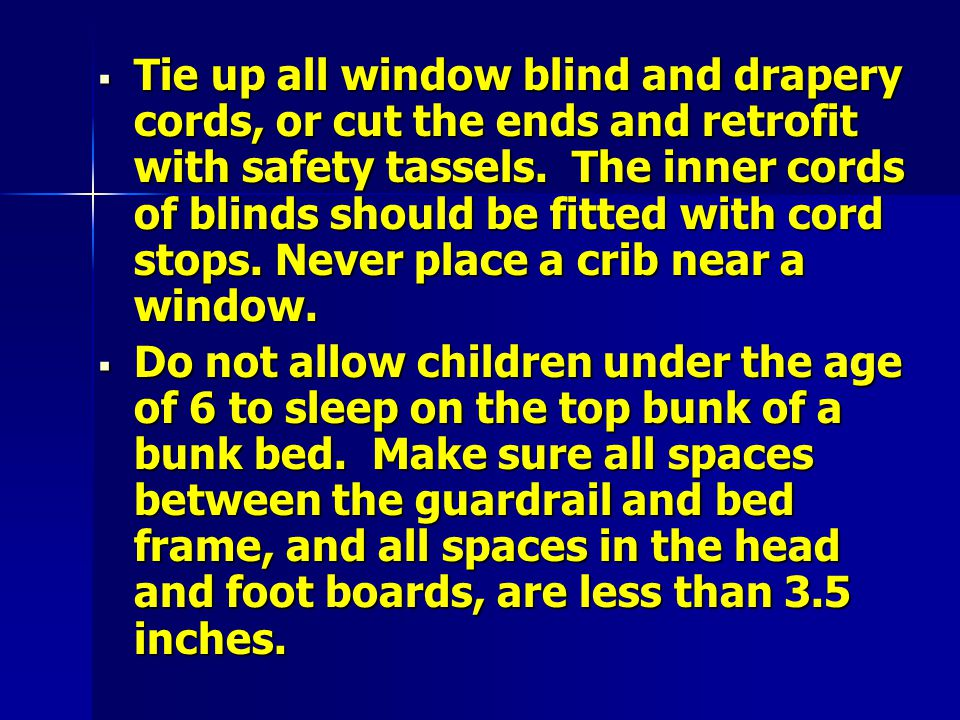  Tie up all window blind and drapery cords, or cut the ends and retrofit with safety tassels.