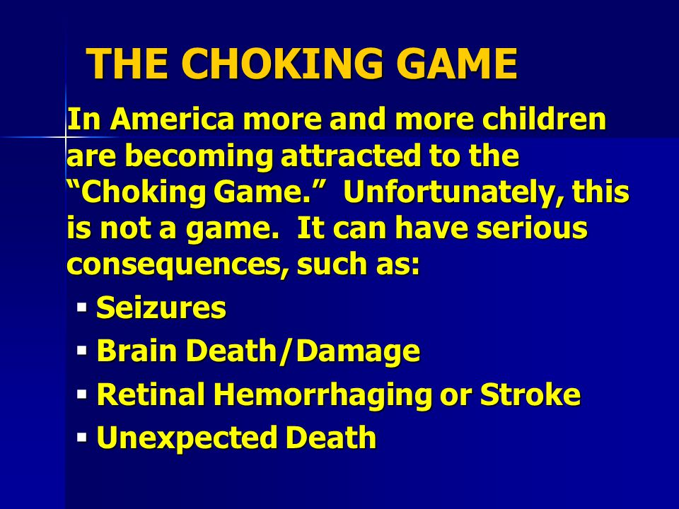 THE CHOKING GAME In America more and more children are becoming attracted to the Choking Game. Unfortunately, this is not a game.