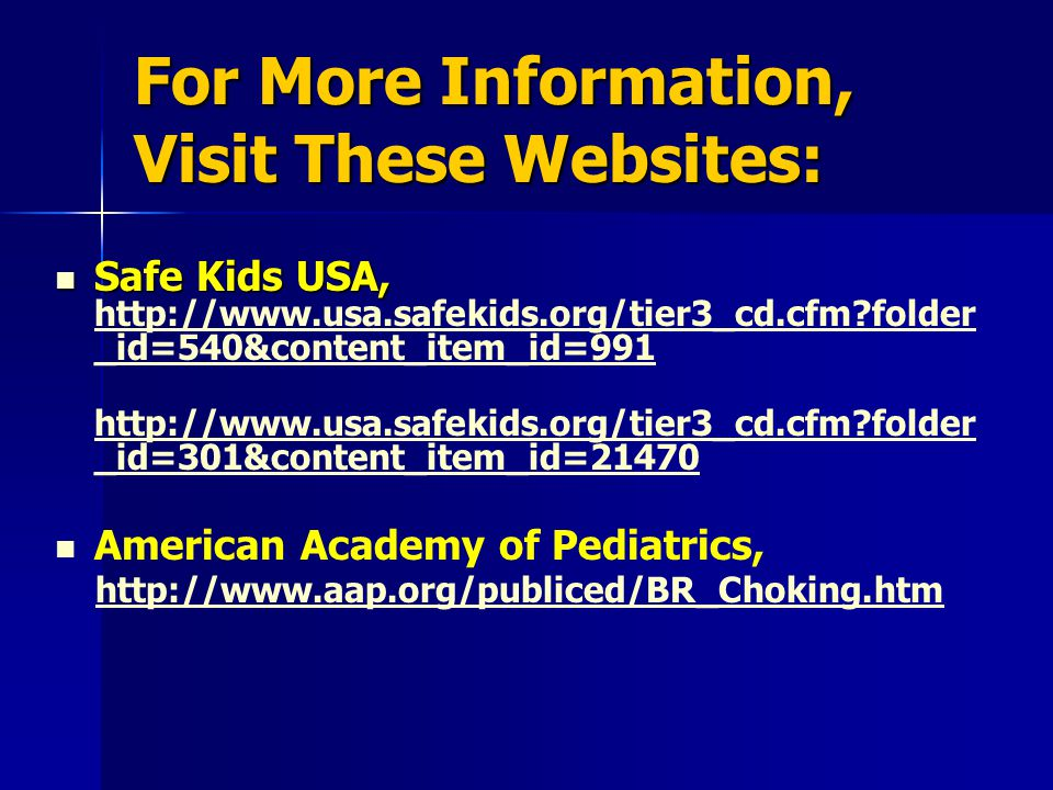For More Information, Visit These Websites: Safe Kids USA, Safe Kids USA, http://www.usa.safekids.org/tier3_cd.cfm folder _id=540&content_item_id=991 http://www.usa.safekids.org/tier3_cd.cfm folder _id=540&content_item_id=991 http://www.usa.safekids.org/tier3_cd.cfm folder _id=301&content_item_id=21470 http://www.usa.safekids.org/tier3_cd.cfm folder _id=301&content_item_id=21470 American Academy of Pediatrics, http://www.aap.org/publiced/BR_Choking.htm