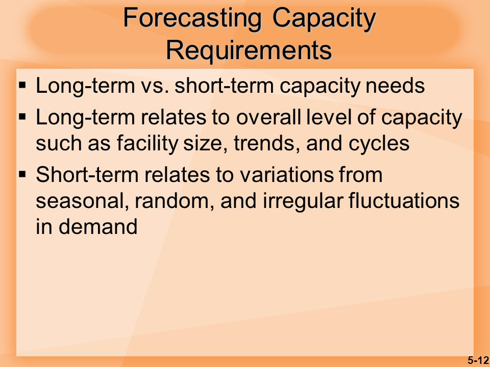 5-12 Forecasting Capacity Requirements  Long-term vs. short-term capacity needs  Long-term relates to overall level of capacity such as facility siz