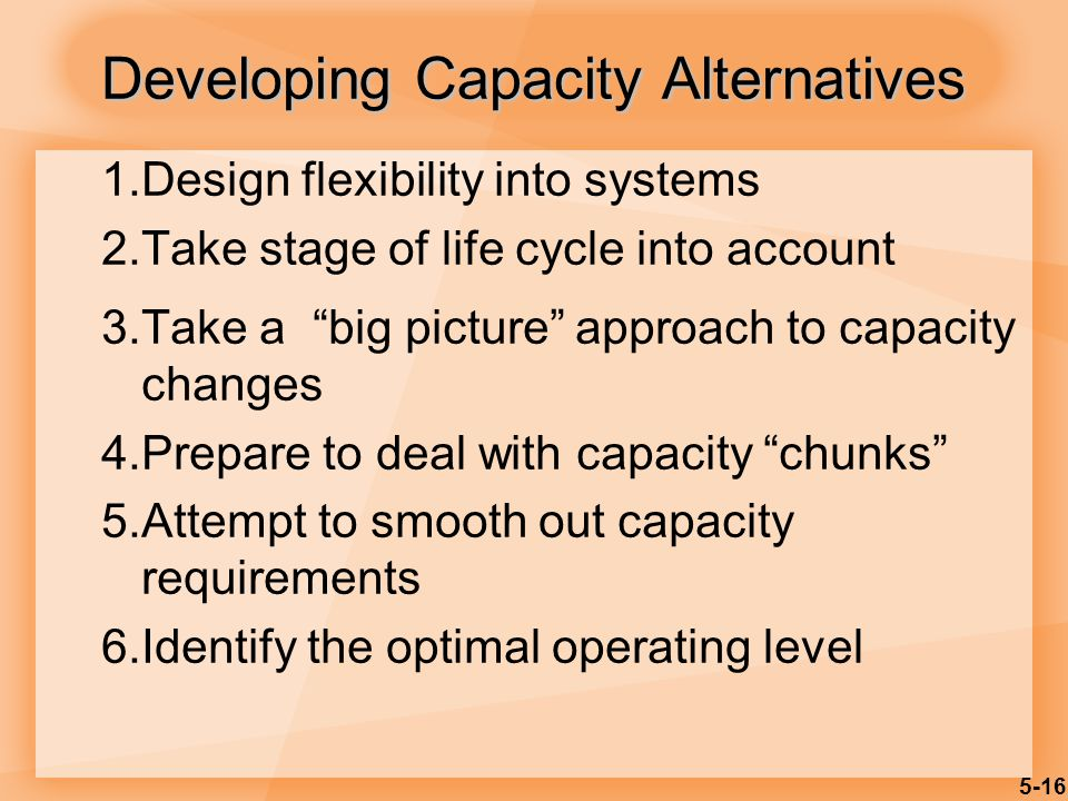 5-16 Developing Capacity Alternatives 1.Design flexibility into systems 2.Take stage of life cycle into account 3.Take a big picture approach to capacity changes 4.Prepare to deal with capacity chunks 5.Attempt to smooth out capacity requirements 6.Identify the optimal operating level