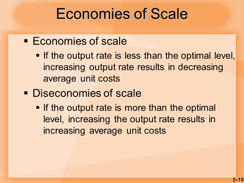 5-19 Economies of Scale  Economies of scale  If the output rate is less than the optimal level, increasing output rate results in decreasing average unit costs  Diseconomies of scale  If the output rate is more than the optimal level, increasing the output rate results in increasing average unit costs