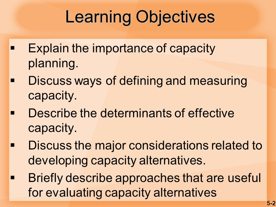 5-2 Learning Objectives  Explain the importance of capacity planning.  Discuss ways of defining and measuring capacity.  Describe the determinants