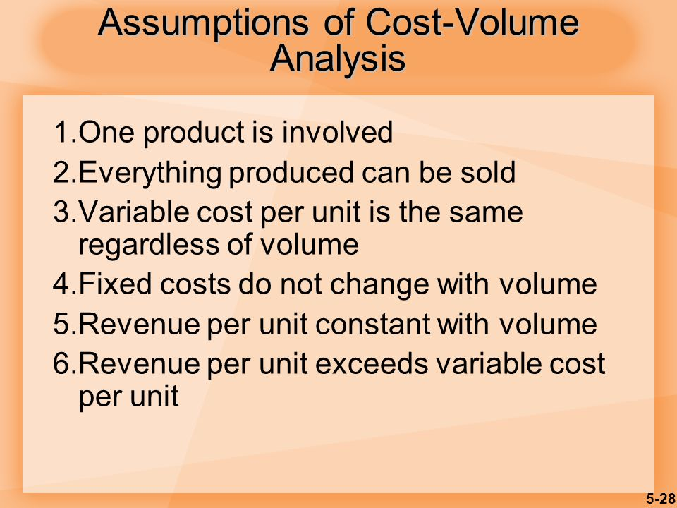 5-28 1.One product is involved 2.Everything produced can be sold 3.Variable cost per unit is the same regardless of volume 4.Fixed costs do not change with volume 5.Revenue per unit constant with volume 6.Revenue per unit exceeds variable cost per unit Assumptions of Cost-Volume Analysis
