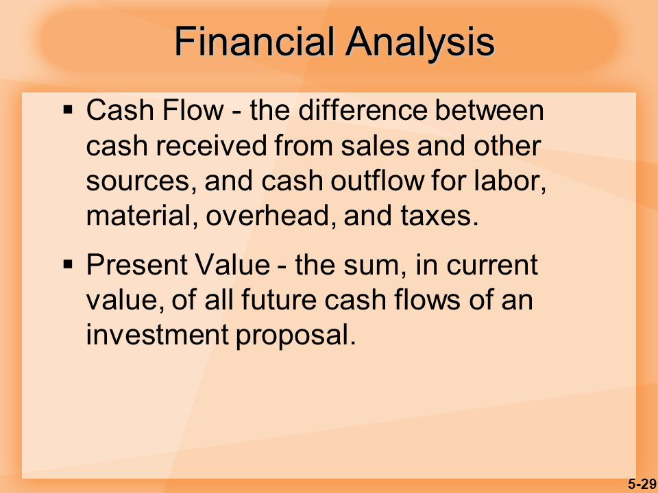 5-29 Financial Analysis  Cash Flow - the difference between cash received from sales and other sources, and cash outflow for labor, material, overhead, and taxes.
