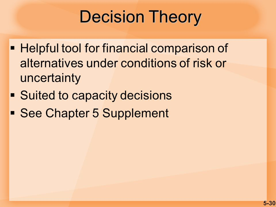 5-30 Decision Theory  Helpful tool for financial comparison of alternatives under conditions of risk or uncertainty  Suited to capacity decisions 