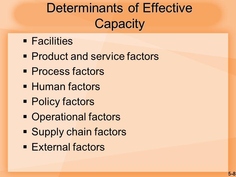 5-8 Determinants of Effective Capacity  Facilities  Product and service factors  Process factors  Human factors  Policy factors  Operational fac