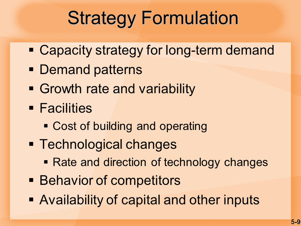 5-9 Strategy Formulation  Capacity strategy for long-term demand  Demand patterns  Growth rate and variability  Facilities  Cost of building and operating  Technological changes  Rate and direction of technology changes  Behavior of competitors  Availability of capital and other inputs