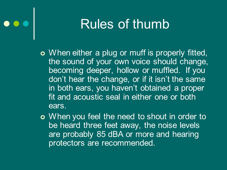 Rules of thumb When either a plug or muff is properly fitted, the sound of your own voice should change, becoming deeper, hollow or muffled.