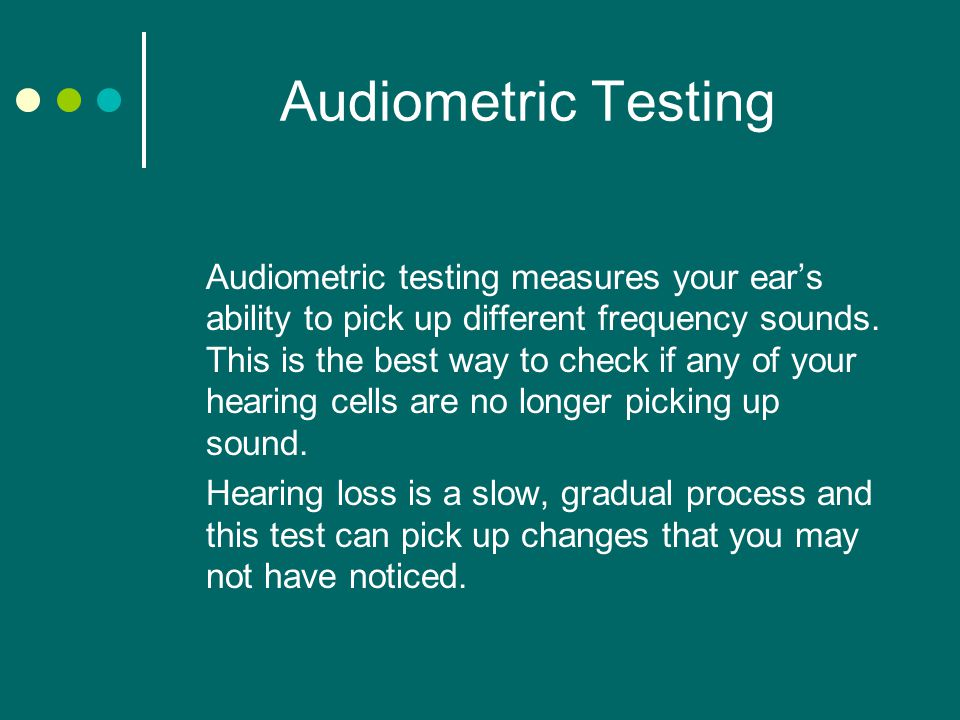 Audiometric Testing Audiometric testing measures your ear's ability to pick up different frequency sounds.