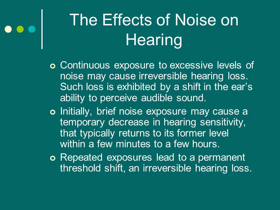 The Effects of Noise on Hearing Continuous exposure to excessive levels of noise may cause irreversible hearing loss.