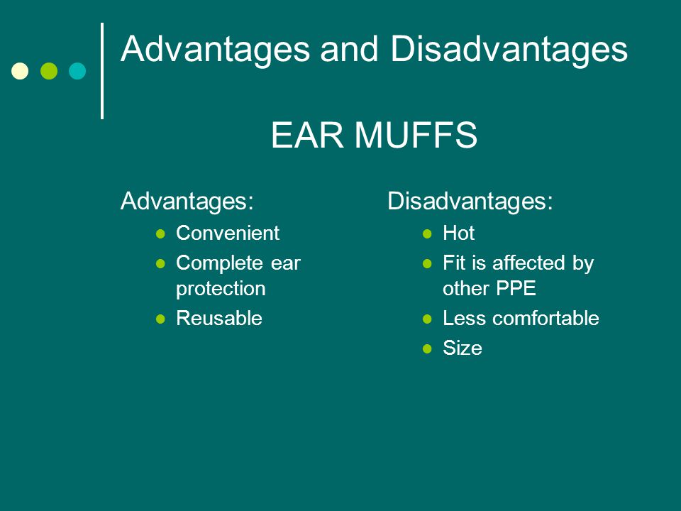 Advantages and Disadvantages EAR MUFFS Advantages: Convenient Complete ear protection Reusable Disadvantages: Hot Fit is affected by other PPE Less comfortable Size