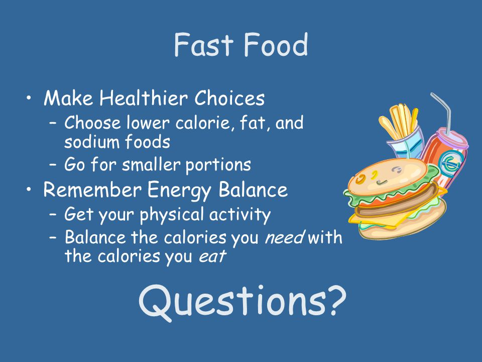 Fast Food Make Healthier Choices –Choose lower calorie, fat, and sodium foods –Go for smaller portions Remember Energy Balance –Get your physical activity –Balance the calories you need with the calories you eat Questions?