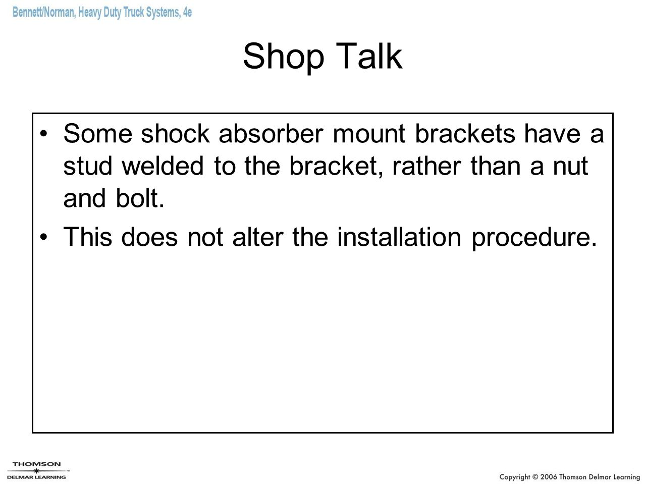 Shop Talk Some shock absorber mount brackets have a stud welded to the bracket, rather than a nut and bolt. This does not alter the installation proce