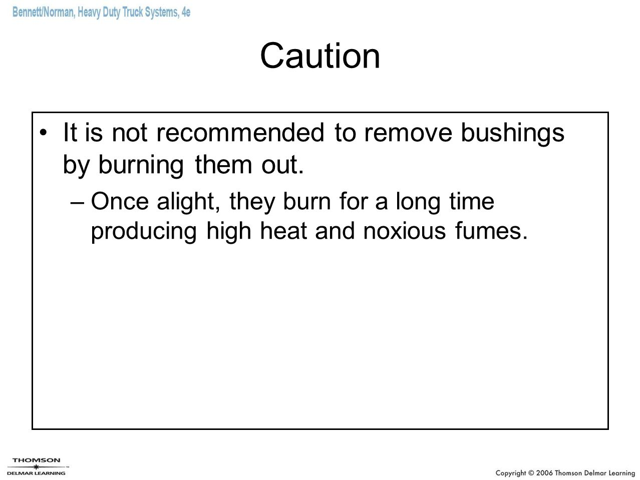 Caution It is not recommended to remove bushings by burning them out. –Once alight, they burn for a long time producing high heat and noxious fumes.
