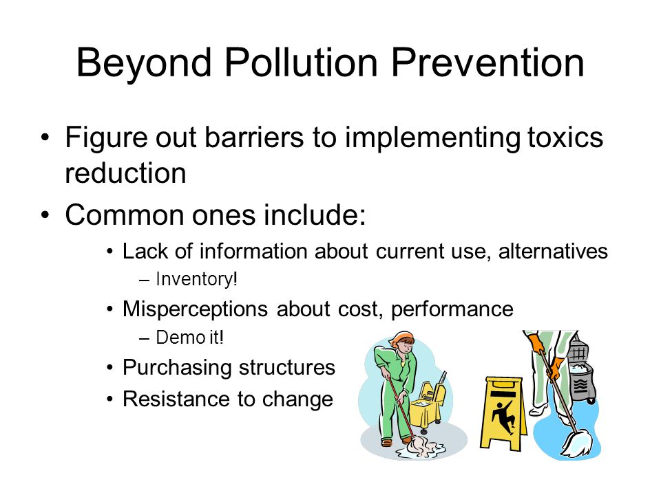 Beyond Pollution Prevention Figure out barriers to implementing toxics reduction Common ones include: Lack of information about current use, alternatives –Inventory.