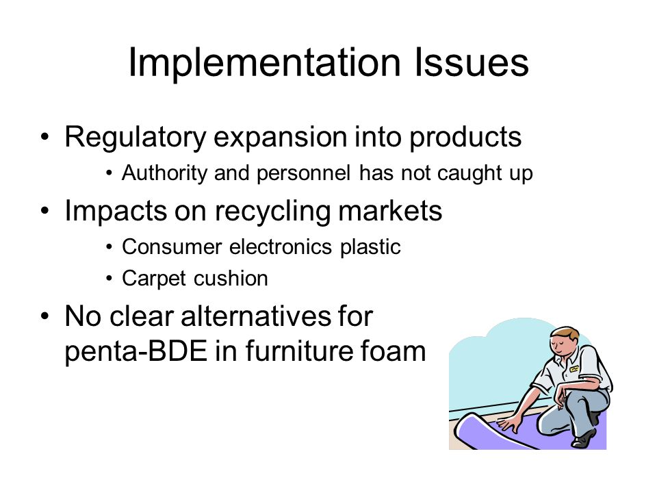 Implementation Issues Regulatory expansion into products Authority and personnel has not caught up Impacts on recycling markets Consumer electronics plastic Carpet cushion No clear alternatives for penta-BDE in furniture foam