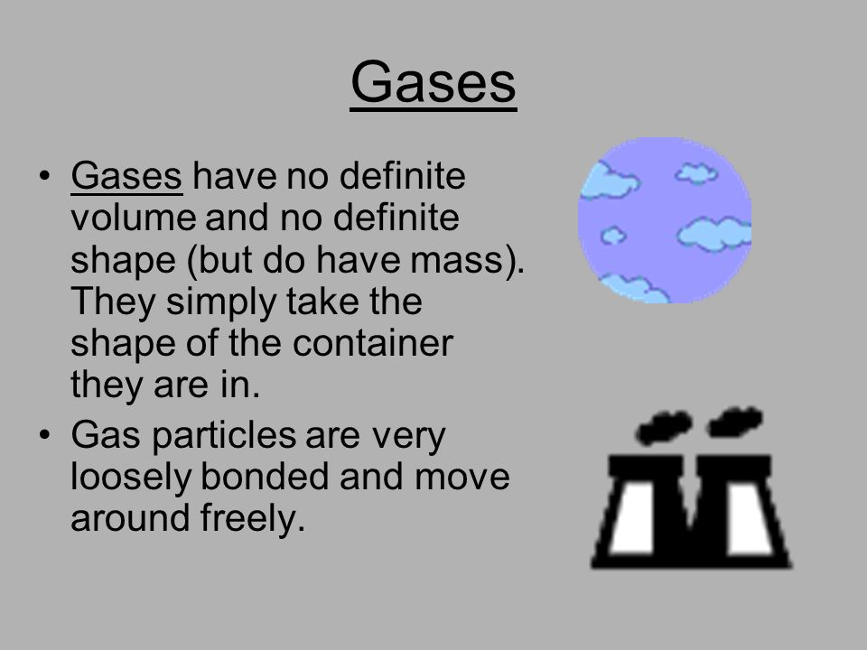 Gases Gases have no definite volume and no definite shape (but do have mass). They simply take the shape of the container they are in. Gas particles a