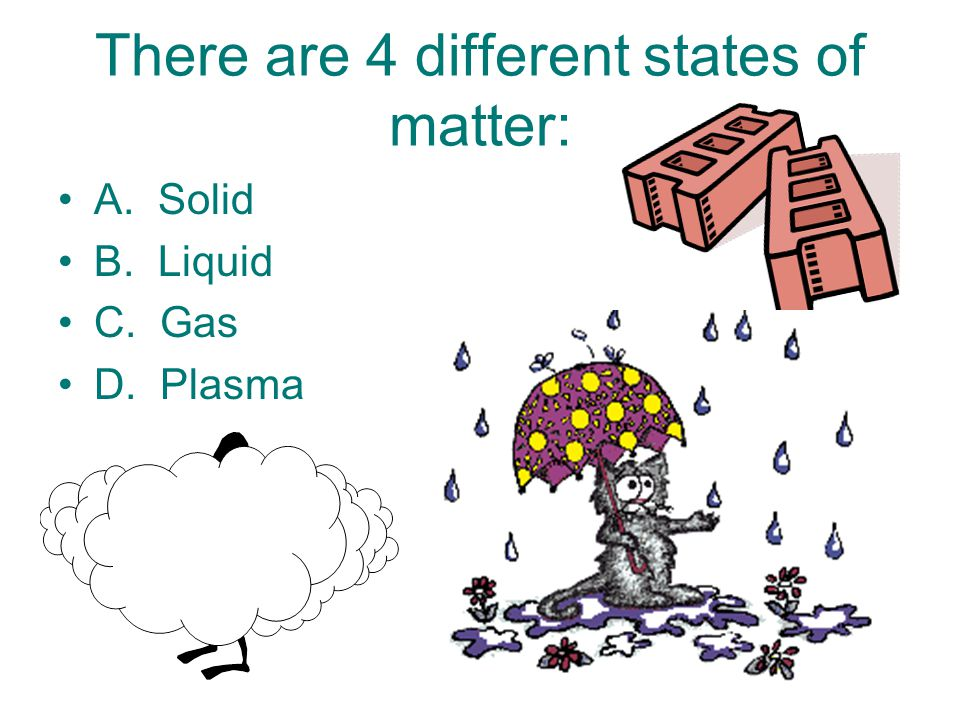 There are 4 different states of matter: A. Solid B. Liquid C. Gas D. Plasma