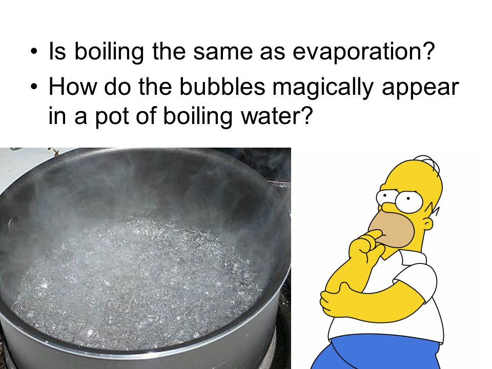 Is boiling the same as evaporation? How do the bubbles magically appear in a pot of boiling water?