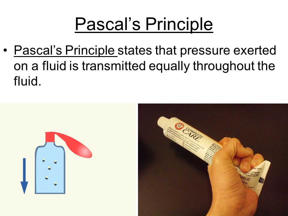 Pascal's Principle Pascal's Principle states that pressure exerted on a fluid is transmitted equally throughout the fluid.