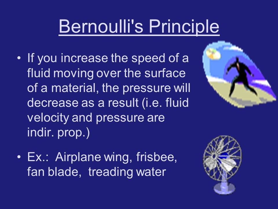 Bernoulli's Principle If you increase the speed of a fluid moving over the surface of a material, the pressure will decrease as a result (i.e. fluid v
