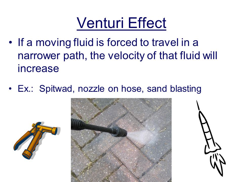 Venturi Effect If a moving fluid is forced to travel in a narrower path, the velocity of that fluid will increase Ex.: Spitwad, nozzle on hose, sand b