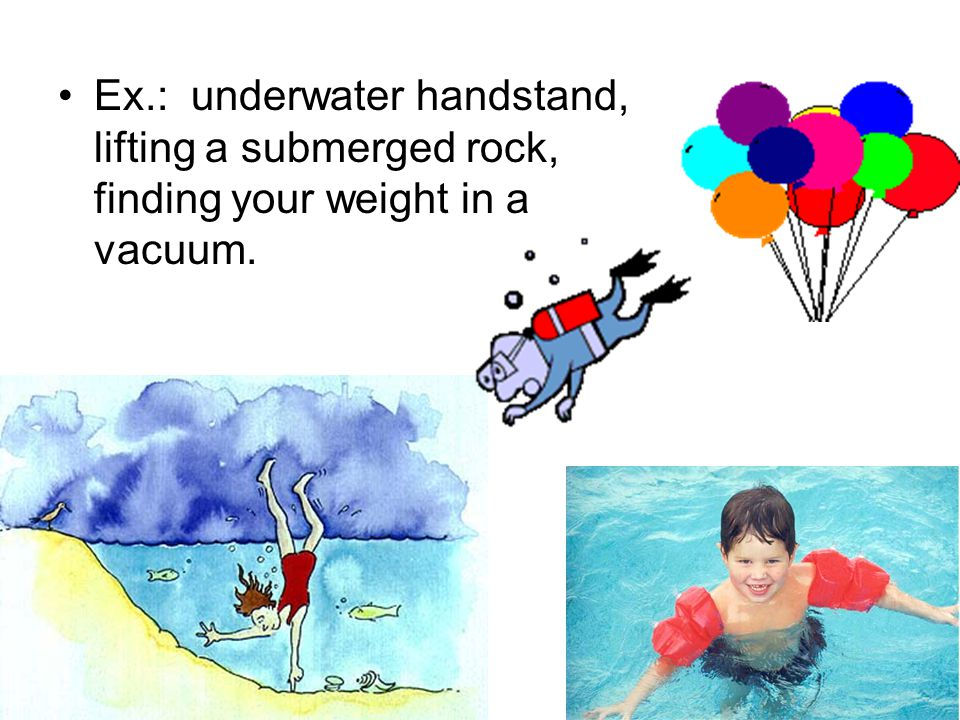 Ex.: underwater handstand, lifting a submerged rock, finding your weight in a vacuum.
