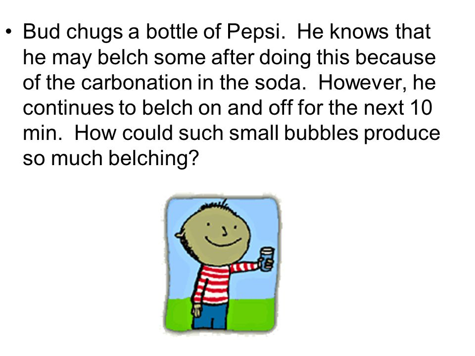 Bud chugs a bottle of Pepsi. He knows that he may belch some after doing this because of the carbonation in the soda. However, he continues to belch o
