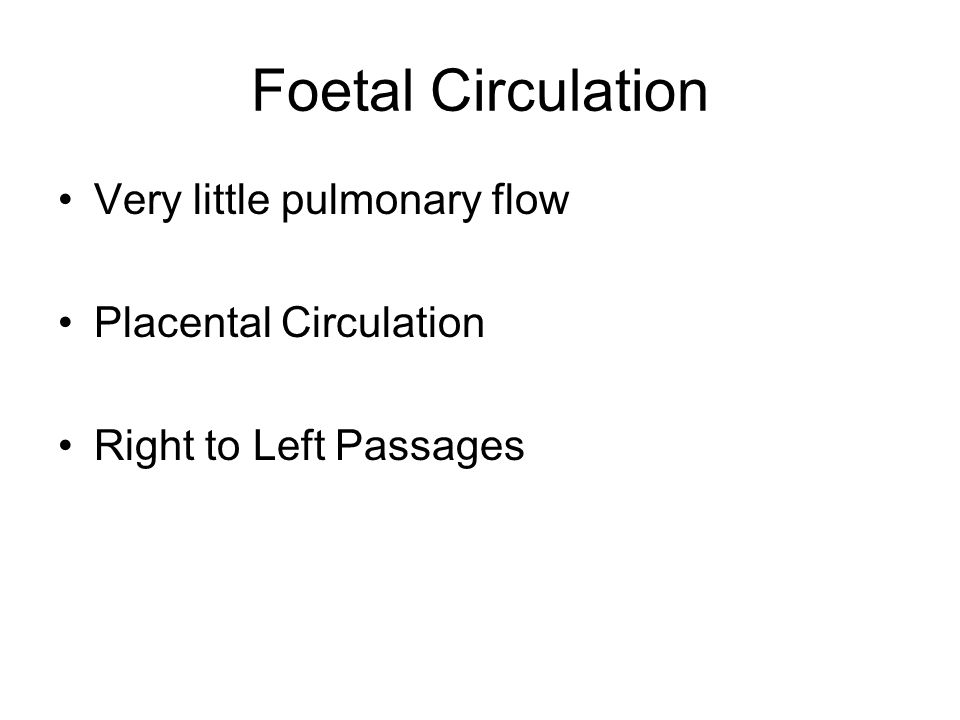Foetal Circulation Very little pulmonary flow Placental Circulation Right to Left Passages
