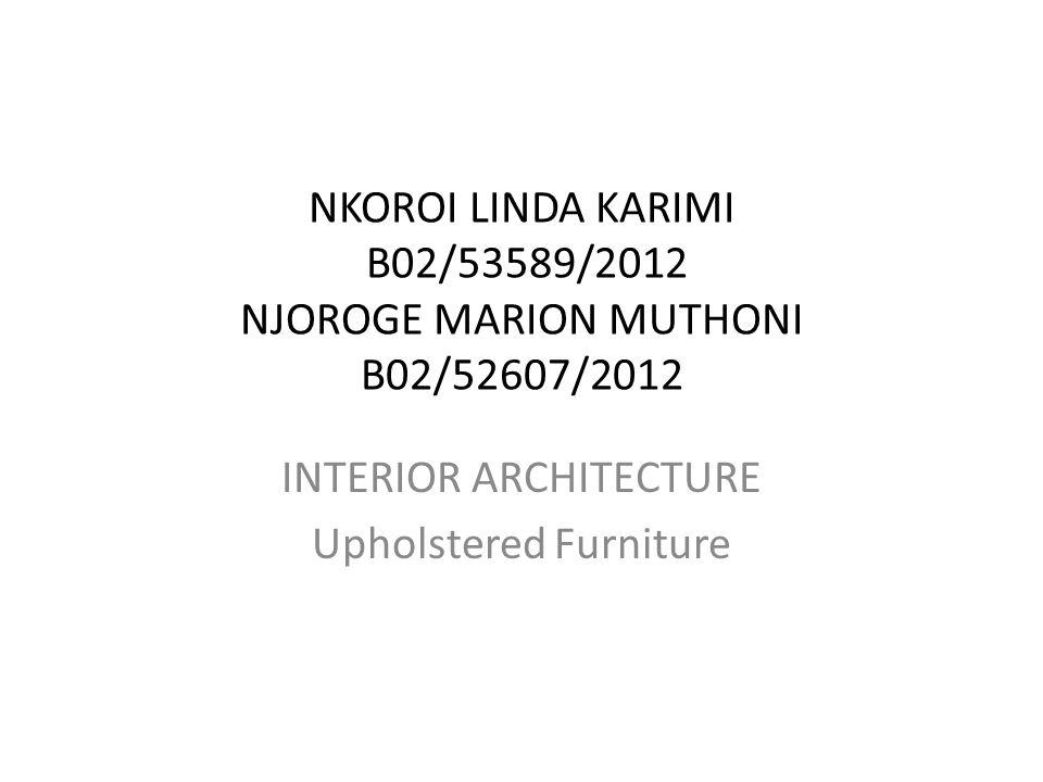 NKOROI LINDA KARIMI B02/53589/2012 NJOROGE MARION MUTHONI B02/52607/2012 INTERIOR ARCHITECTURE Upholstered Furniture