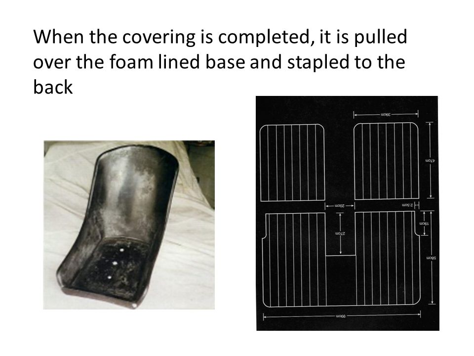 When the covering is completed, it is pulled over the foam lined base and stapled to the back