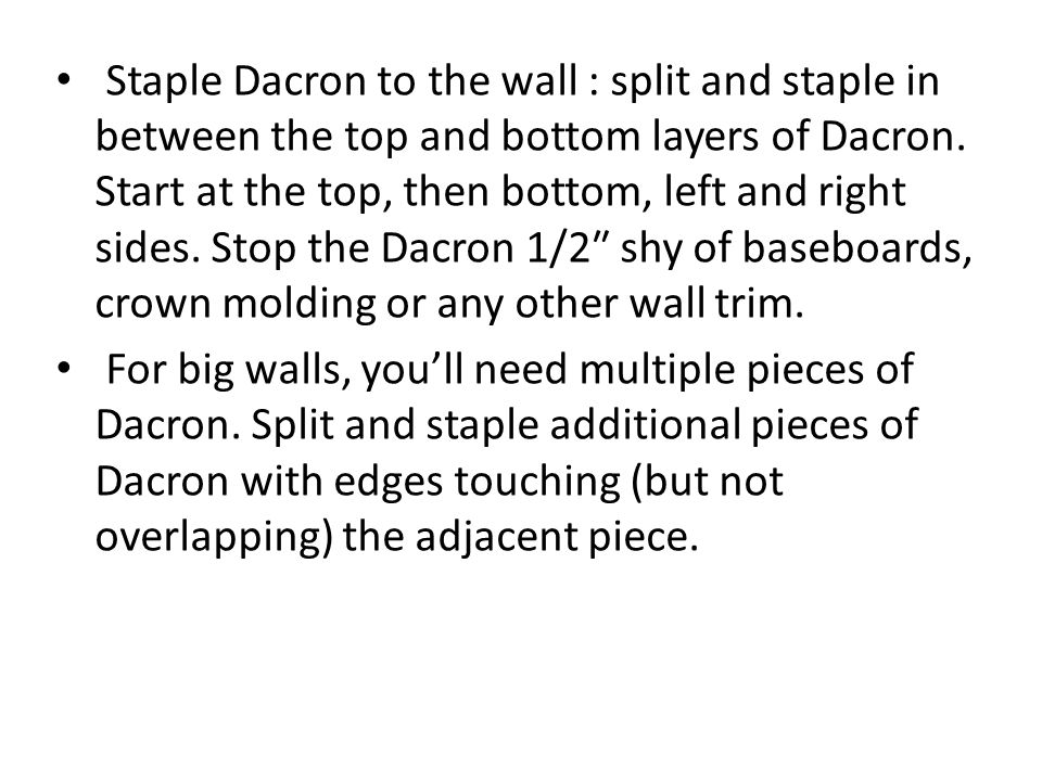 Staple Dacron to the wall : split and staple in between the top and bottom layers of Dacron. Start at the top, then bottom, left and right sides. Stop