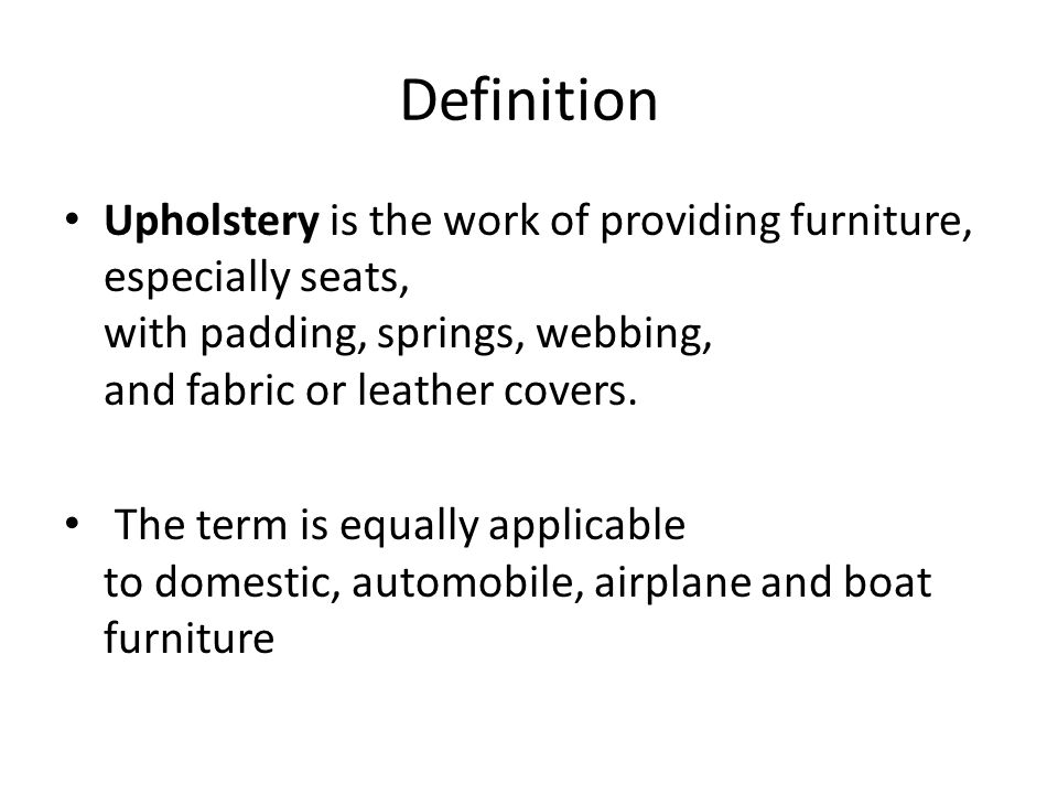 Definition Upholstery is the work of providing furniture, especially seats, with padding, springs, webbing, and fabric or leather covers.