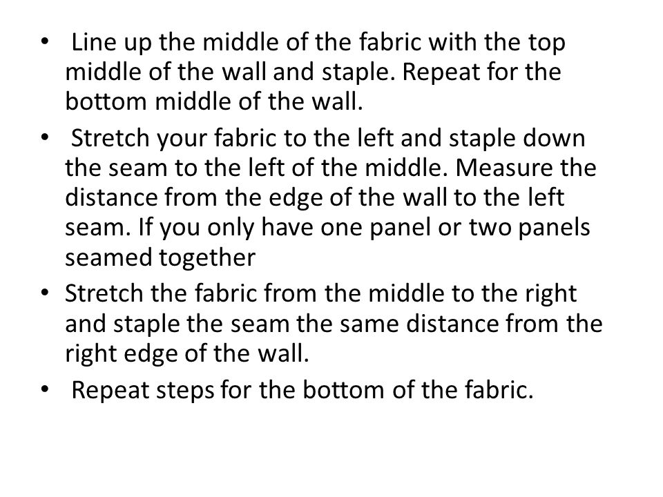 Line up the middle of the fabric with the top middle of the wall and staple. Repeat for the bottom middle of the wall. Stretch your fabric to the left