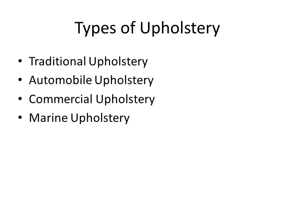 Types of Upholstery Traditional Upholstery Automobile Upholstery Commercial Upholstery Marine Upholstery