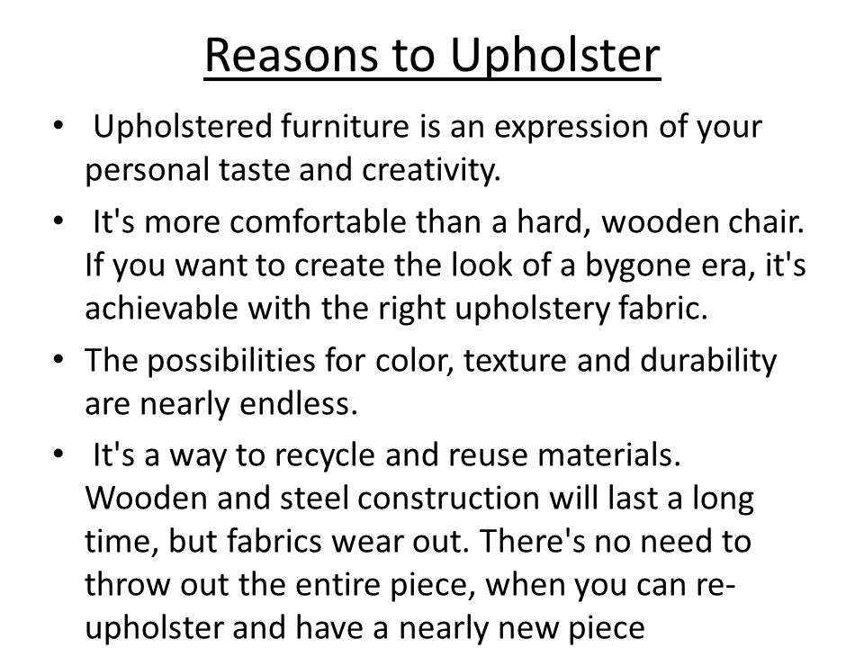 Reasons to Upholster Upholstered furniture is an expression of your personal taste and creativity. It's more comfortable than a hard, wooden chair. If