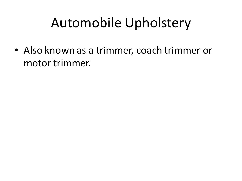 Automobile Upholstery Also known as a trimmer, coach trimmer or motor trimmer.