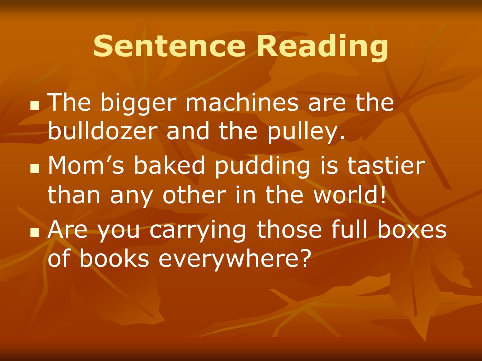 Sentence Reading The bigger machines are the bulldozer and the pulley. Mom's baked pudding is tastier than any other in the world! Are you carrying th