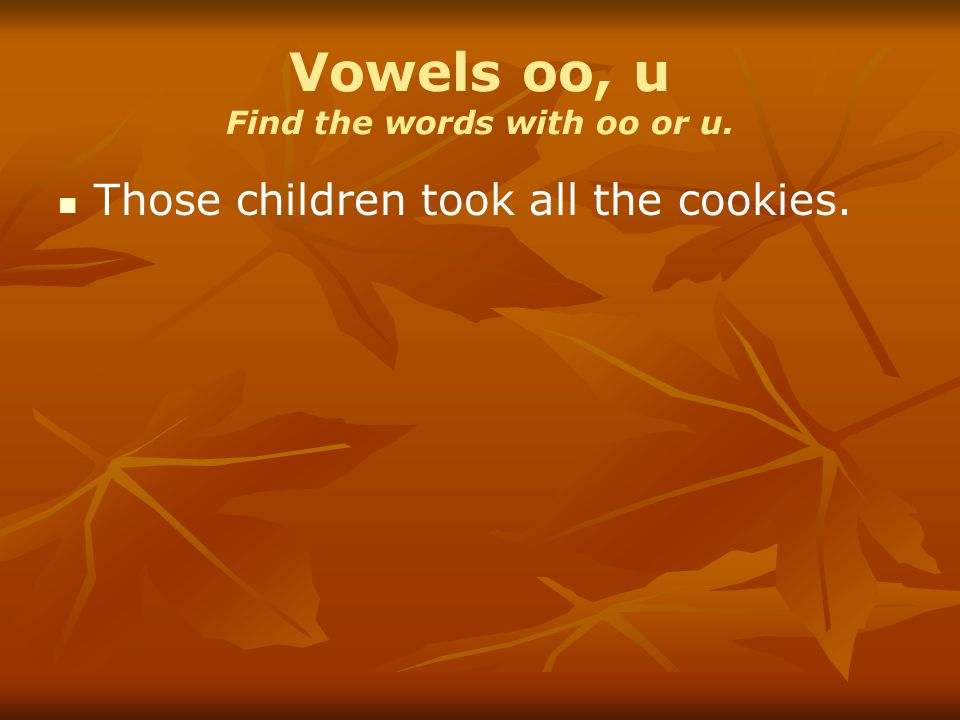 Vowels oo, u Find the words with oo or u. Those children took all the cookies.