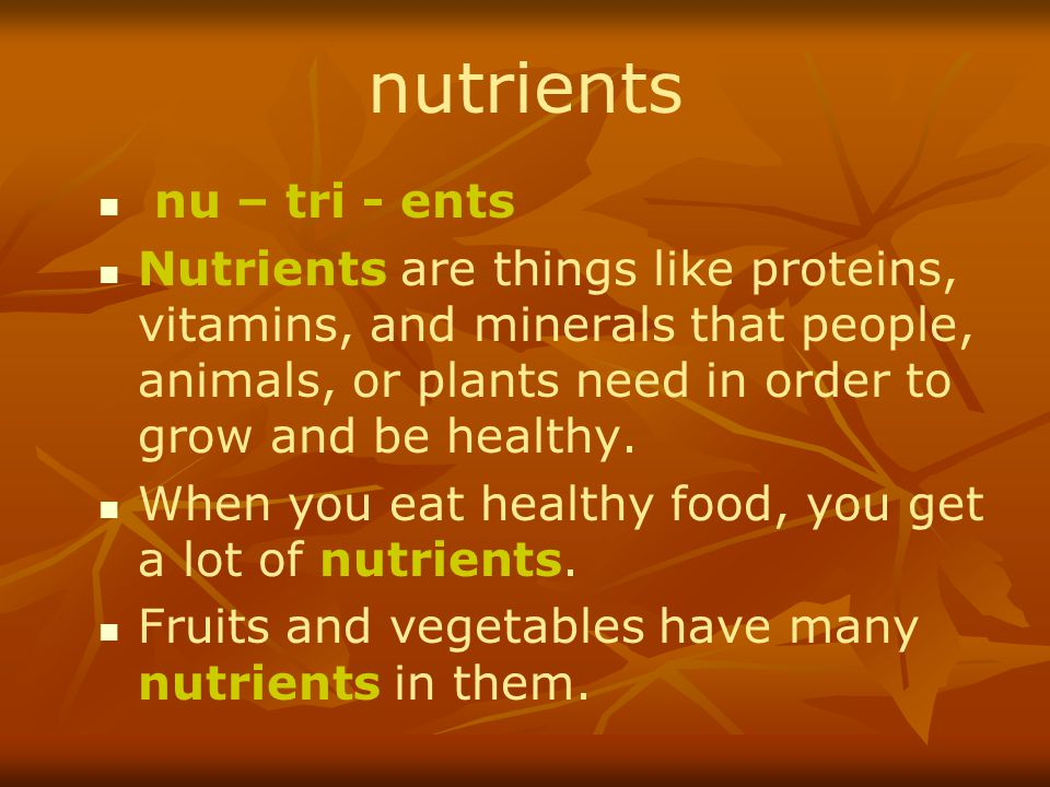 nutrients nu – tri - ents Nutrients are things like proteins, vitamins, and minerals that people, animals, or plants need in order to grow and be heal