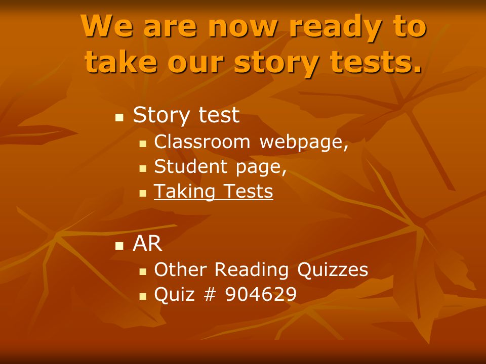 We are now ready to take our story tests. Story test Classroom webpage, Student page, Taking Tests AR Other Reading Quizzes Quiz # 904629