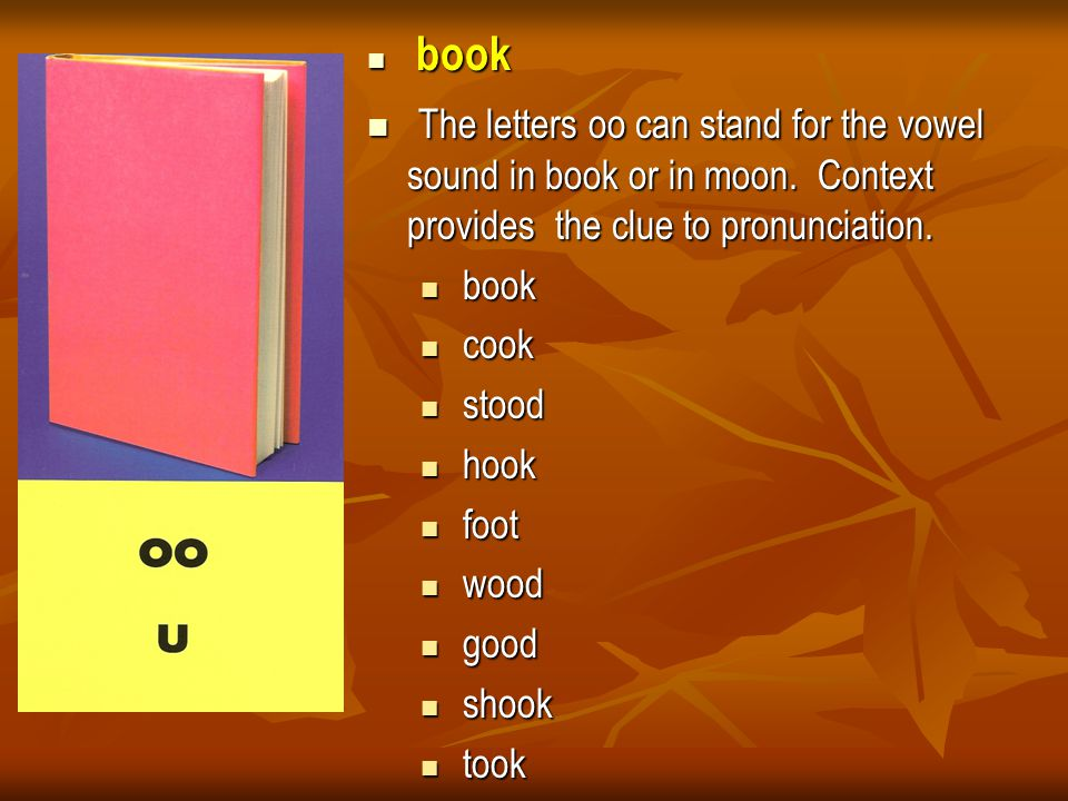 book book The letters oo can stand for the vowel sound in book or in moon. Context provides the clue to pronunciation. The letters oo can stand for th
