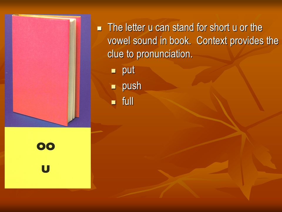 The letter u can stand for short u or the vowel sound in book. Context provides the clue to pronunciation. The letter u can stand for short u or the v